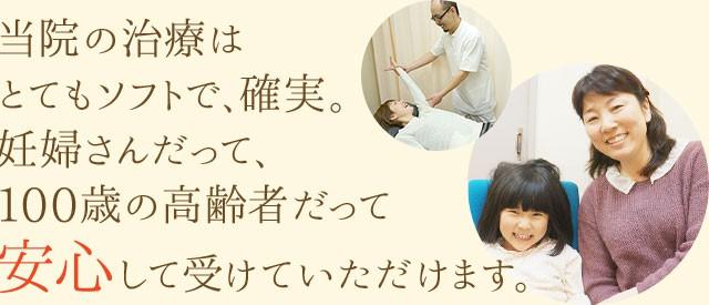 当院の治療は とてもソフトで、確実。妊婦さんだって、100歳の高齢者だって 安心して受けていただけます。